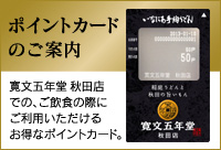 ポイントカードのご案内 寛文五年堂 秋田店での、ご飲食の際にご利用いただけるお得なポイントカード。