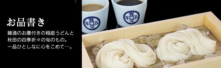 お品書き 麺通のお墨付きの稲庭うどんと秋田の四季折々の旬のもの。一品ひとしなに心をこめて...。