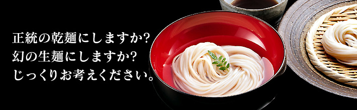 稲庭うどん、正統の乾麺にしますか?幻の生麺にしますか?じっくりお考えください。